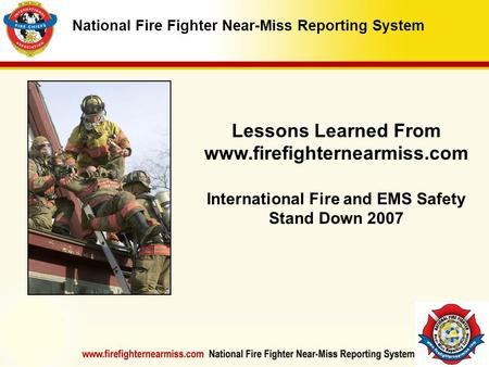 IAFF Instructor Development Conference October 1-4, 2006 Las Vegas, NV National Fire Fighter Near-Miss Reporting System Lessons Learned From www.firefighternearmiss.com.