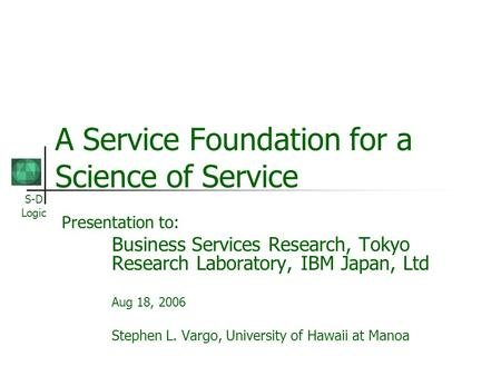 S-D Logic A Service Foundation for a Science of Service Presentation to: Business Services Research, Tokyo Research Laboratory, IBM Japan, Ltd Aug 18,
