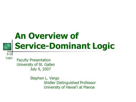 S-D Logic An Overview of Service-Dominant Logic Faculty Presentation University of St. Gallen July 9, 2007 Stephen L. Vargo Shidler Distinguished Professor.