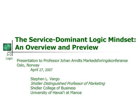 S-D Logic The Service-Dominant Logic Mindset: An Overview and Preview Presentation to Professor Johan Arndts Markedsforingskonferanse Oslo, Norway April.