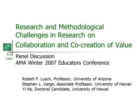 S-D Logic Research and Methodological Challenges in Research on Collaboration and Co-creation of Value Panel Discussion AMA Winter 2007 Educators Conference.