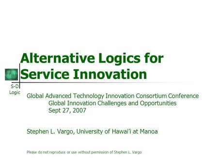 S-D Logic Alternative Logics for Service Innovation Global Advanced Technology Innovation Consortium Conference Global Innovation Challenges and Opportunities.