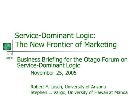 S-D Logic Service-Dominant Logic: The New Frontier of Marketing Business Briefing for the Otago Forum on Service-Dominant Logic November 25, 2005 Robert.