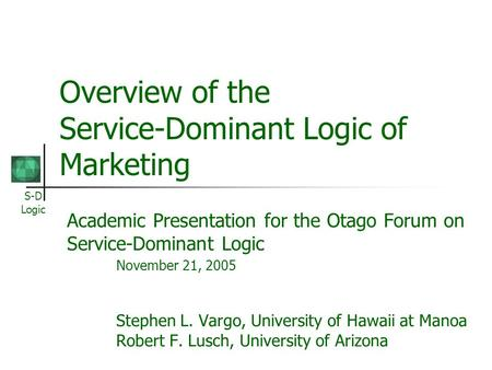 S-D Logic Overview of the Service-Dominant Logic of Marketing Academic Presentation for the Otago Forum on Service-Dominant Logic November 21, 2005 Stephen.