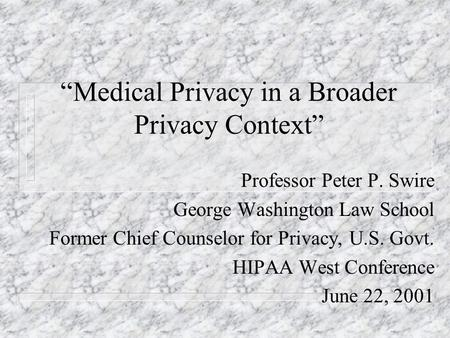 Medical Privacy in a Broader Privacy Context Professor Peter P. Swire George Washington Law School Former Chief Counselor for Privacy, U.S. Govt. HIPAA.