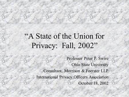 A State of the Union for Privacy: Fall, 2002 Professor Peter P. Swire Ohio State University Consultant, Morrison & Foerster LLP International Privacy Officers.