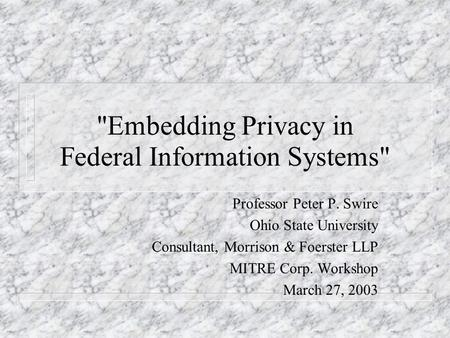 Embedding Privacy in Federal Information Systems Professor Peter P. Swire Ohio State University Consultant, Morrison & Foerster LLP MITRE Corp. Workshop.