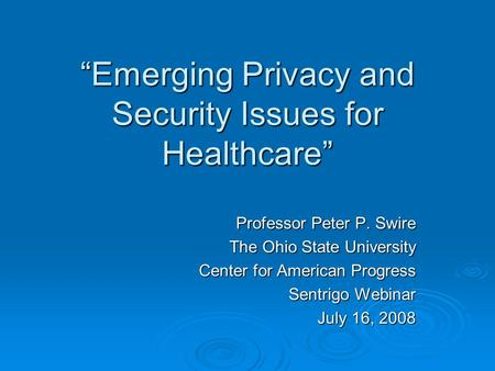Emerging Privacy and Security Issues for Healthcare Professor Peter P. Swire The Ohio State University Center for American Progress Sentrigo Webinar July.