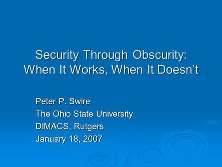 Security Through Obscurity: When It Works, When It Doesnt Peter P. Swire The Ohio State University DIMACS, Rutgers January 18, 2007.