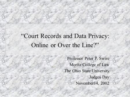 Court Records and Data Privacy: Online or Over the Line? Professor Peter P. Swire Moritz College of Law The Ohio State University Judges Day November14,