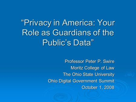 Privacy in America: Your Role as Guardians of the Publics Data Professor Peter P. Swire Moritz College of Law The Ohio State University Ohio Digital Government.
