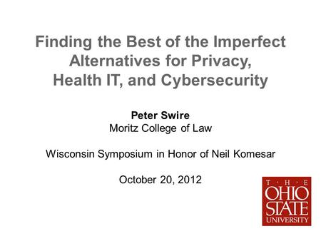 Finding the Best of the Imperfect Alternatives for Privacy, Health IT, and Cybersecurity Peter Swire Moritz College of Law Wisconsin Symposium in Honor.