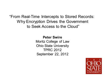 From Real-Time Intercepts to Stored Records: Why Encryption Drives the Government to Seek Access to the Cloud Peter Swire Moritz College of Law Ohio State.