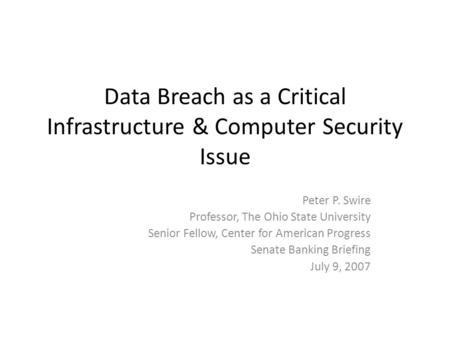 Data Breach as a Critical Infrastructure & Computer Security Issue Peter P. Swire Professor, The Ohio State University Senior Fellow, Center for American.