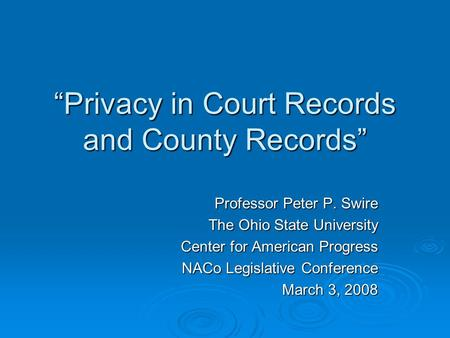 Privacy in Court Records and County Records Professor Peter P. Swire The Ohio State University Center for American Progress NACo Legislative Conference.