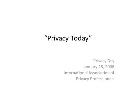 Privacy Today Privacy Day January 28, 2008 International Association of Privacy Professionals.