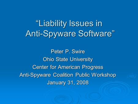 Liability Issues in Anti-Spyware Software Peter P. Swire Ohio State University Center for American Progress Anti-Spyware Coalition Public Workshop January.