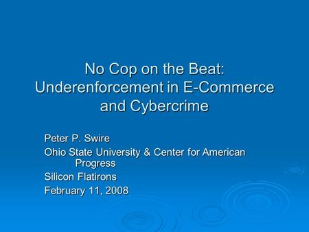 No Cop on the Beat: Underenforcement in E-Commerce and Cybercrime Peter P. Swire Ohio State University & Center for American Progress Silicon Flatirons.