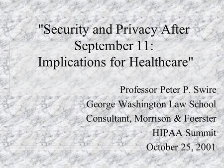 Security and Privacy After September 11: Implications for Healthcare Professor Peter P. Swire George Washington Law School Consultant, Morrison & Foerster.
