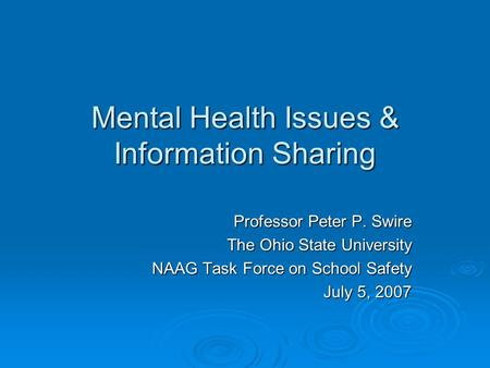 Mental Health Issues & Information Sharing Professor Peter P. Swire The Ohio State University NAAG Task Force on School Safety July 5, 2007.