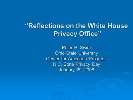 Reflections on the White House Privacy Office Peter P. Swire Ohio State University Center for American Progress N.C. State Privacy Day January 29, 2008.