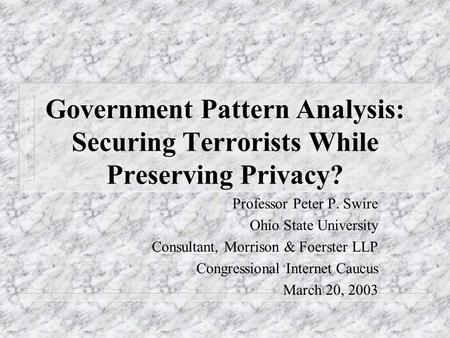 Government Pattern Analysis: Securing Terrorists While Preserving Privacy? Professor Peter P. Swire Ohio State University Consultant, Morrison & Foerster.