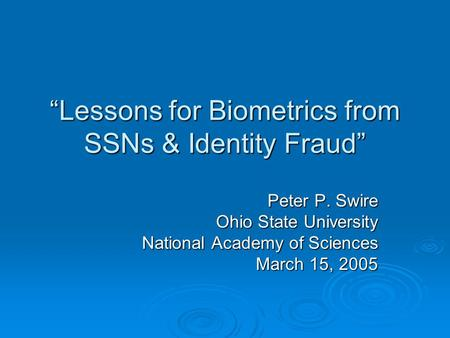 Lessons for Biometrics from SSNs & Identity Fraud Peter P. Swire Ohio State University National Academy of Sciences March 15, 2005.