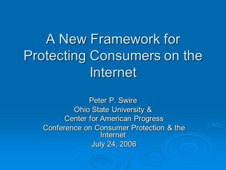 A New Framework for Protecting Consumers on the Internet Peter P. Swire Ohio State University & Center for American Progress Center for American Progress.