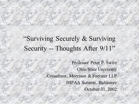Surviving Securely & Surviving Security -- Thoughts After 9/11 Professor Peter P. Swire Ohio State University Consultant, Morrison & Foerster LLP HIPAA.