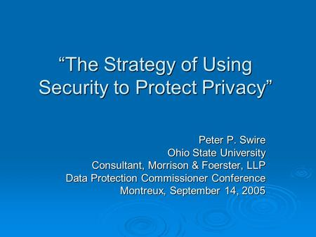 The Strategy of Using Security to Protect Privacy Peter P. Swire Ohio State University Consultant, Morrison & Foerster, LLP Data Protection Commissioner.