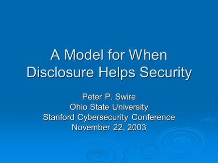 A Model for When Disclosure Helps Security Peter P. Swire Ohio State University Stanford Cybersecurity Conference November 22, 2003.