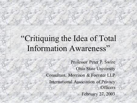 Critiquing the Idea of Total Information Awareness Professor Peter P. Swire Ohio State University Consultant, Morrison & Foerster LLP International Association.