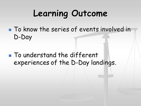 Learning Outcome To know the series of events involved in D-Day To know the series of events involved in D-Day To understand the different experiences.