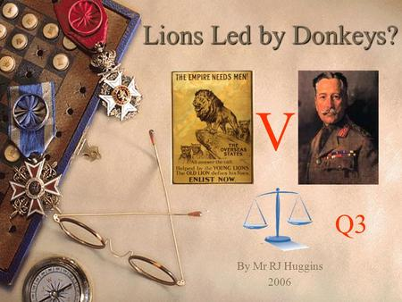 Lions Led by Donkeys? V Q3 By Mr RJ Huggins 2006.