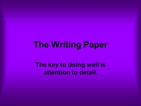 The Writing Paper The key to doing well is attention to detail.