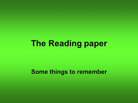 The Reading paper Some things to remember. Read the questions carefully You will be asked to: Find answers to straightforward questions; Deduce and infer.