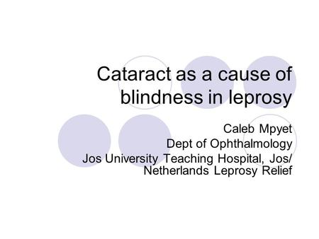 Cataract as a cause of blindness in leprosy Caleb Mpyet Dept of Ophthalmology Jos University Teaching Hospital, Jos/ Netherlands Leprosy Relief.