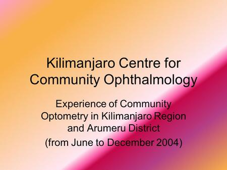 Kilimanjaro Centre for Community Ophthalmology Experience of Community Optometry in Kilimanjaro Region and Arumeru District (from June to December 2004)