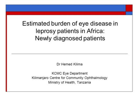 Estimated burden of eye disease in leprosy patients in Africa: Newly diagnosed patients Dr Hemed Kilima KCMC Eye Department Kilimanjaro Centre for Community.