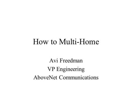 How to Multi-Home Avi Freedman VP Engineering AboveNet Communications.