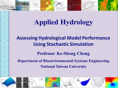 Applied Hydrology Assessing Hydrological Model Performance Using Stochastic Simulation Professor Ke-Sheng Cheng Department of Bioenvironmental Systems.