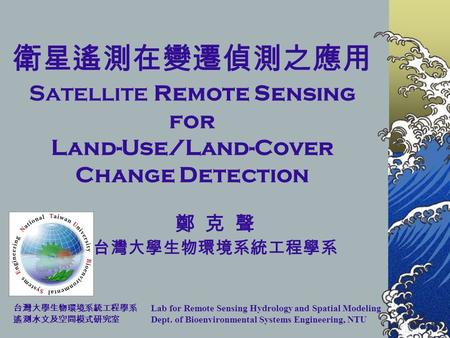 Lab for Remote Sensing Hydrology and Spatial Modeling Dept. of Bioenvironmental Systems Engineering, NTU Satellite Remote Sensing for Land-Use/Land-Cover.