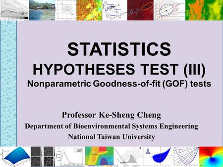 STATISTICS HYPOTHESES TEST (III) Nonparametric Goodness-of-fit (GOF) tests Professor Ke-Sheng Cheng Department of Bioenvironmental Systems Engineering.