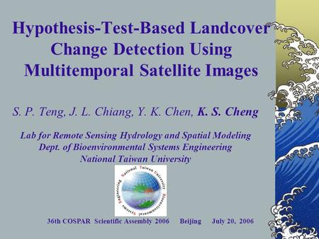 36th COSPAR Scientific Assembly 2006 Beijing July 20, 2006 Hypothesis-Test-Based Landcover Change Detection Using Multitemporal Satellite Images S. P.