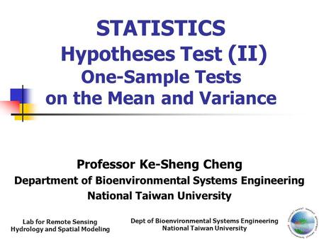 Dept of Bioenvironmental Systems Engineering National Taiwan University Lab for Remote Sensing Hydrology and Spatial Modeling STATISTICS Hypotheses Test.