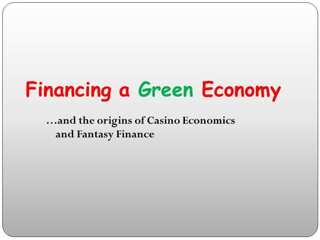 Financing a Green Economy …and the origins of Casino Economics and Fantasy Finance.