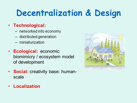 Decentralization & Design Technological: –networked info economy –distributed generation –miniaturization Ecological: economic biomimicry / ecosystem model.