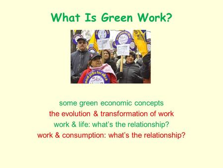 What Is Green Work? some green economic concepts the evolution & transformation of work work & life: whats the relationship? work & consumption: whats.