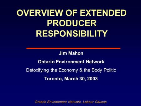 Ontario Environment Network, Labour Caucus OVERVIEW OF EXTENDED PRODUCER RESPONSIBILITY Jim Mahon Ontario Environment Network Detoxifying the Economy &