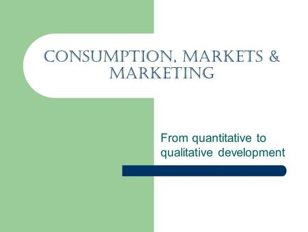 Consumption, Markets & Marketing From quantitative to qualitative development.